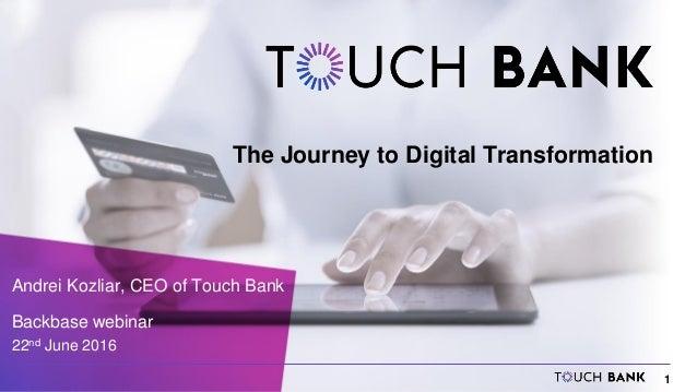 1 The Journey to Digital Transformation Andrei Kozliar, CEO of Touch Bank Backbase webinar 22nd June 2016