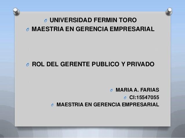 O UNIVERSIDAD FERMIN TOROO MAESTRIA EN GERENCIA EMPRESARIALO ROL DEL GERENTE PUBLICO Y PRIVADOO MARIA A. FARIASO CI:155470...