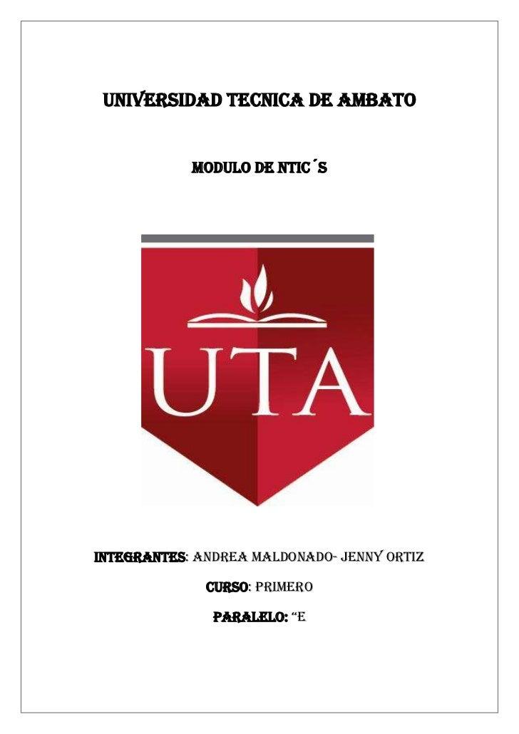 UNIVERSIDAD TECNICA DE AMBATO            MODULO DE NTIC´SINTEGRANTES: ANDREA MALDONADO- JENNY ORTIZ              CURSO: PR...