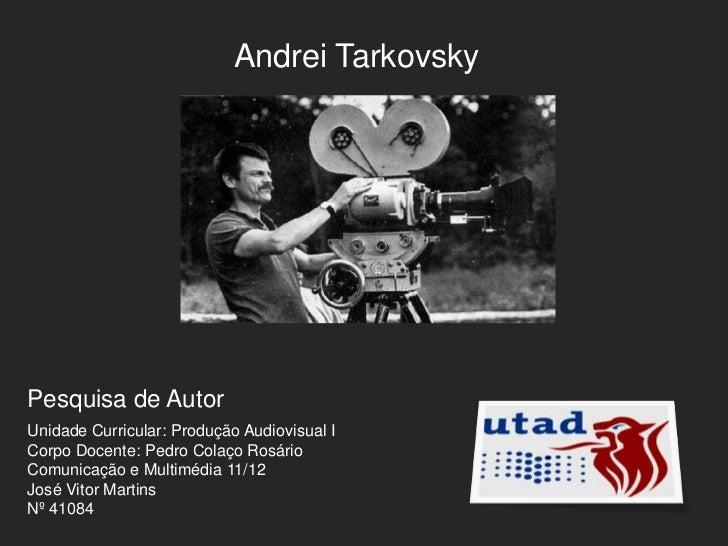 Andrei TarkovskyPesquisa de AutorUnidade Curricular: Produção Audiovisual ICorpo Docente: Pedro Colaço RosárioComunicação ...
