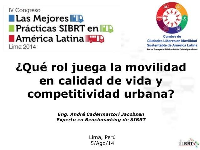¿Qué rol juega la movilidad en calidad de vida y competitividad urbana? Eng. André Cadermartori Jacobsen Experto en Benchm...