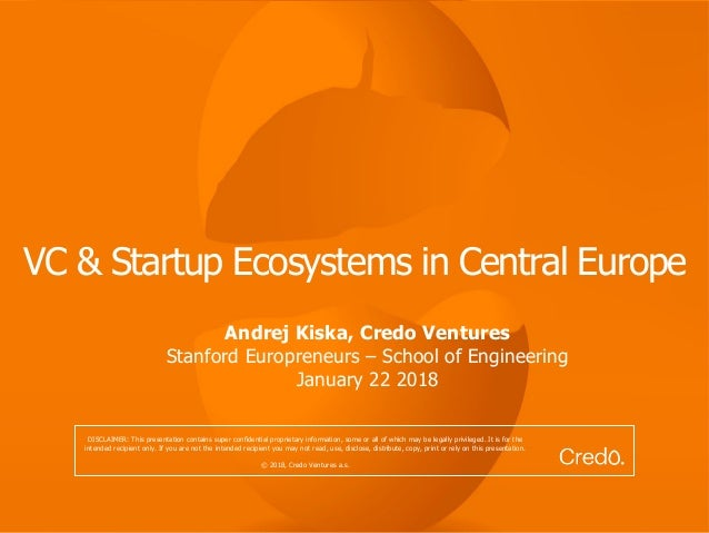 VC & Startup Ecosystems in Central Europe Andrej Kiska, Credo Ventures Stanford Europreneurs – School of Engineering Janua...