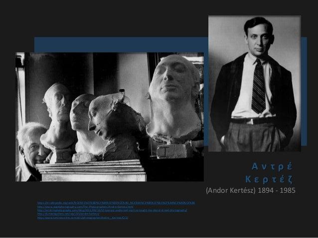 Α ν τ ρ έ Κ ε ρ τ έ ζ (Andor Kertész) 1894 - 1985 https://el.wikipedia.org/wiki/%CE%91%CE%BD%CF%84%CF%81%CE%AD_%CE%9A%CE%B...