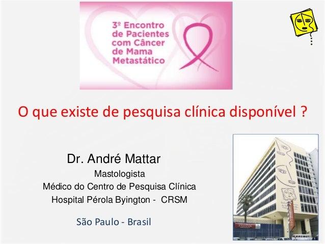 O que existe de pesquisa clínica disponível ? Dr. André Mattar Mastologista Médico do Centro de Pesquisa Clínica Hospital ...