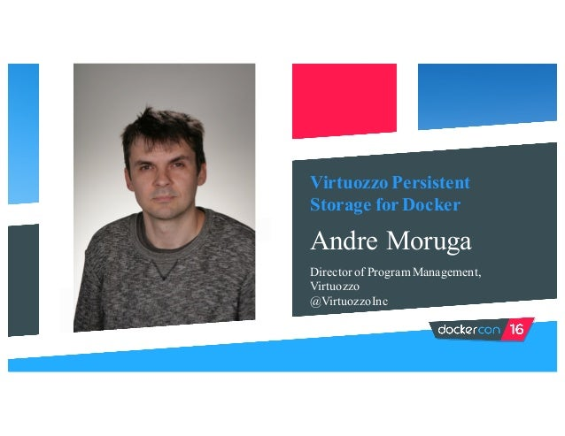 Virtuozzo Persistent Storage for Docker Andre Moruga Director of Program Management, Virtuozzo @VirtuozzoInc