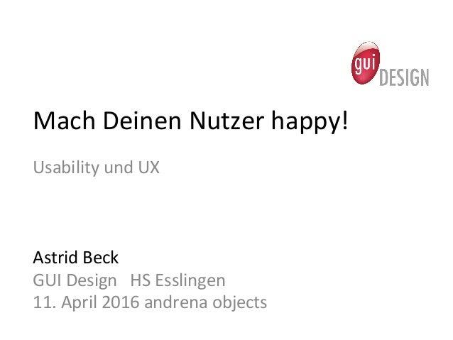 Mach  Deinen  Nutzer  happy!   Usability  und  UX            Astrid  Beck   GUI  Design    ...