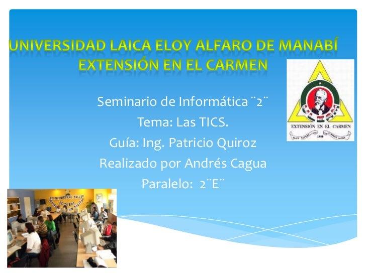 Seminario de Informática ¨2¨      Tema: Las TICS.  Guía: Ing. Patricio QuirozRealizado por Andrés Cagua        Paralelo: 2...
