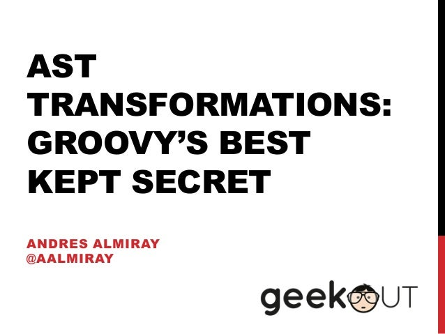 AST TRANSFORMATIONS: GROOVY'S BEST KEPT SECRET ANDRES ALMIRAY @AALMIRAY