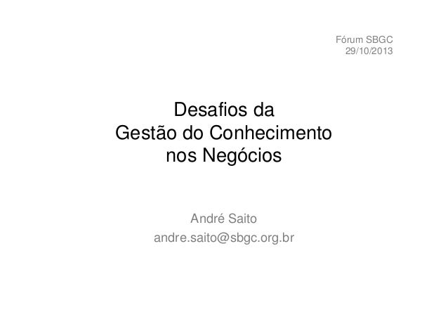 Fórum SBGC 29/10/2013  Desafios da Gestão do Conhecimento nos Negócios André Saito andre.saito@sbgc.org.br
