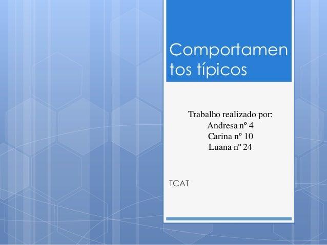 Comportamen tos típicos Trabalho realizado por: Andresa nº 4 Carina nº 10 Luana nº 24  TCAT