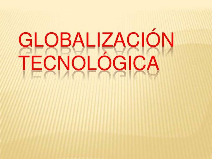 Globalización tecnológica <br />