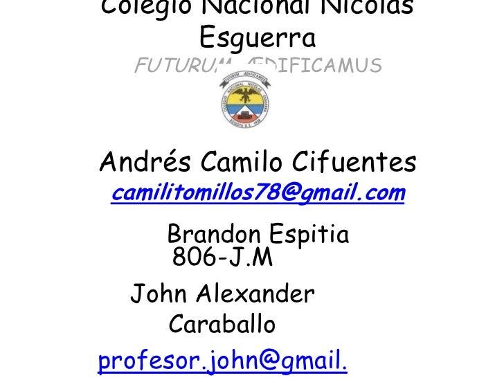 Colegio Nacional Nicolás        Esguerra  FUTURUM ÆDIFICAMUSAndrés Camilo Cifuentes camilitomillos78@gmail.com     Brandon...