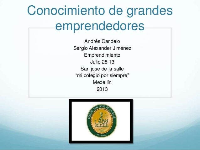 Conocimiento de grandes emprendedores Andrés Candelo Sergio Alexander Jimenez Emprendimiento Julio 28 13 San jose de la sa...