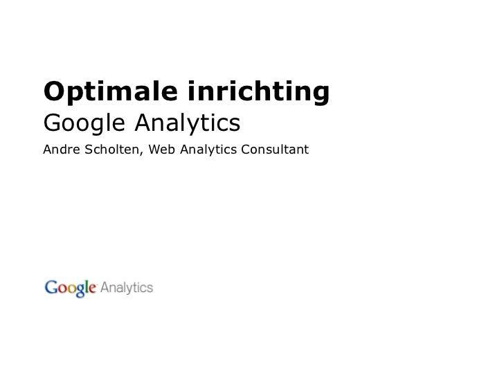 Optimale inrichtingGoogle AnalyticsAndre Scholten, Web Analytics Consultant