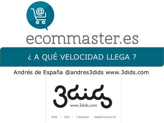 ¿ A QUÉ VELOCIDAD LLEGA ?Andrés de España @andres3dids www.3dids.com