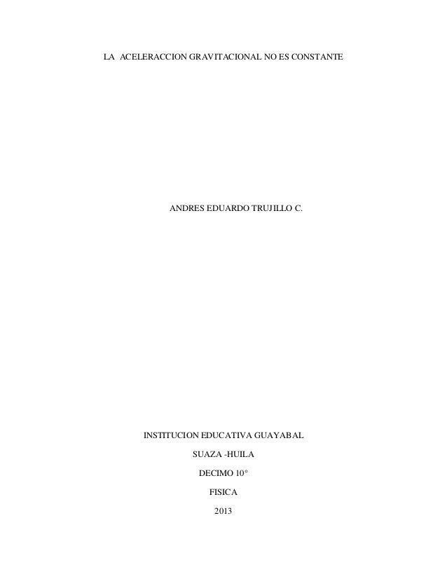 LA ACELERACCION GRAVITACIONAL NO ES CONSTANTE ANDRES EDUARDO TRUJILLO C. INSTITUCION EDUCATIVA GUAYABAL SUAZA -HUILA DECIM...