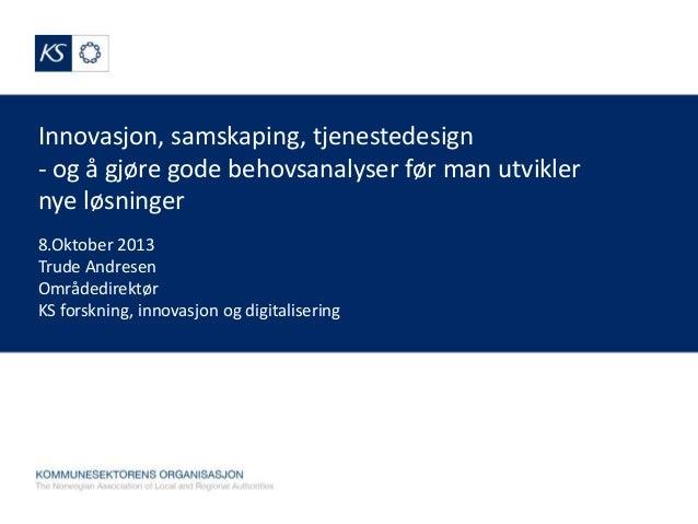 Innovasjon, samskaping, tjenestedesign - og å gjøre gode behovsanalyser før man utvikler nye løsninger 8.Oktober 2013 Trud...