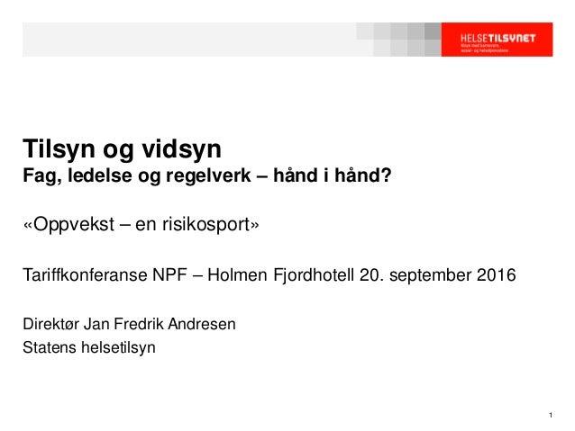 Tilsyn og vidsyn Fag, ledelse og regelverk – hånd i hånd? «Oppvekst – en risikosport» Tariffkonferanse NPF – Holmen Fjordh...