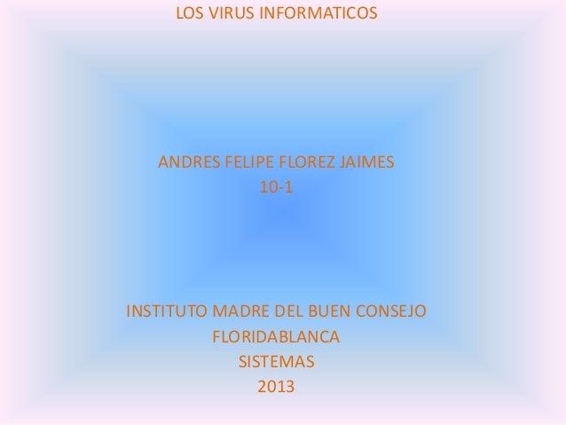 LOS VIRUS INFORMATICOSANDRES FELIPE FLOREZ JAIMES10-1INSTITUTO MADRE DEL BUEN CONSEJOFLORIDABLANCASISTEMAS2013