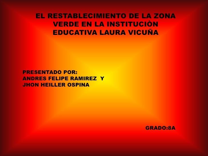 EL RESTABLECIMIENTO DE LA ZONA VERDE EN LA INSTITUCIÒN EDUCATIVA LAURA VICUÑA<br />PRESENTADO POR:<br />ANDRES FELIPE RAMI...