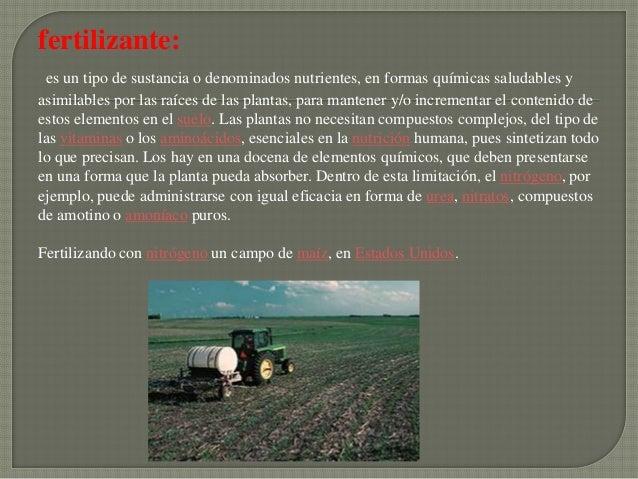 fertilizante: es un tipo de sustancia o denominados nutrientes, en formas químicas saludables yasimilables por las raíces ...