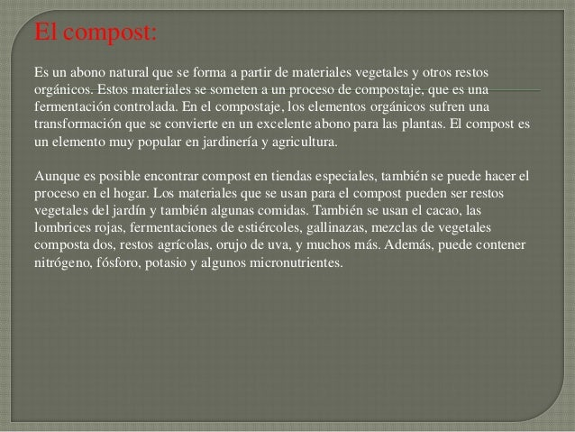 El compost:Es un abono natural que se forma a partir de materiales vegetales y otros restosorgánicos. Estos materiales se ...