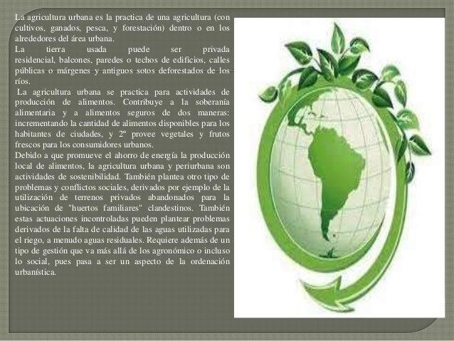 La agricultura urbana es la practica de una agricultura (concultivos, ganados, pesca, y forestación) dentro o en losalrede...