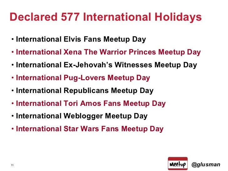 Declared 577 International Holidays <ul><li>International Elvis Fans Meetup Day </li></ul><ul><li>International Xena The W...