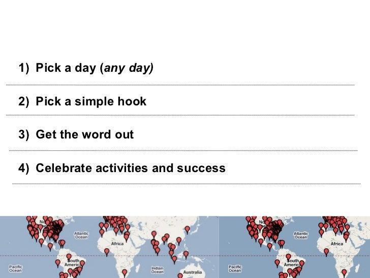 <ul><li>Pick a day ( any day) </li></ul><ul><li>Pick a simple hook </li></ul><ul><li>Get the word out </li></ul><ul><li>Ce...