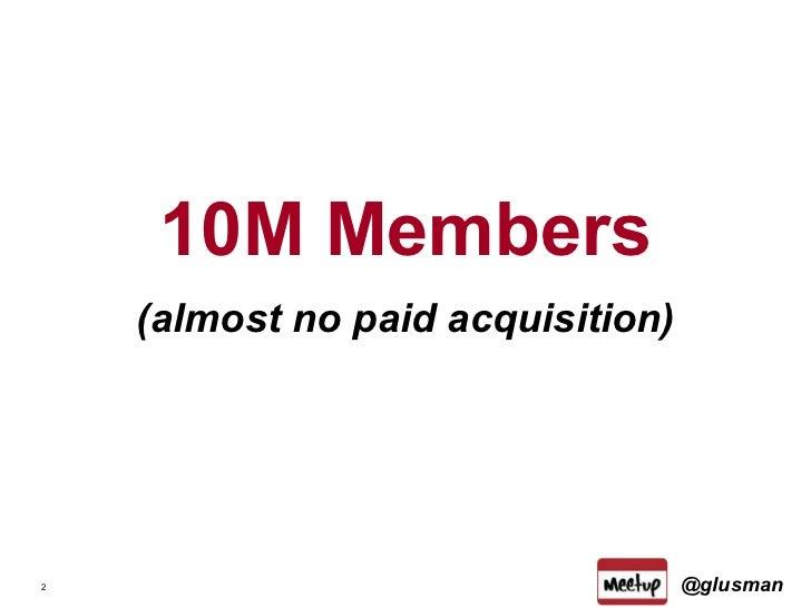 <ul><li>10M Members </li></ul><ul><li>(almost no paid acquisition) </li></ul>@glusman