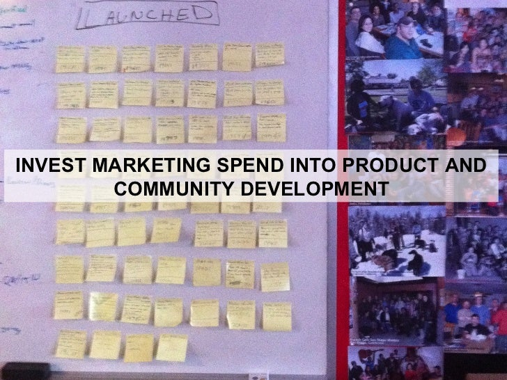 INVEST MARKETING SPEND INTO PRODUCT AND COMMUNITY DEVELOPMENT