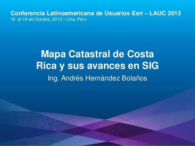 Conferencia Latinoamericana de Usuarios Esri – LAUC 2013 16 al 18 de Octubre, 2013 | Lima, Perú  Mapa Catastral de Costa R...
