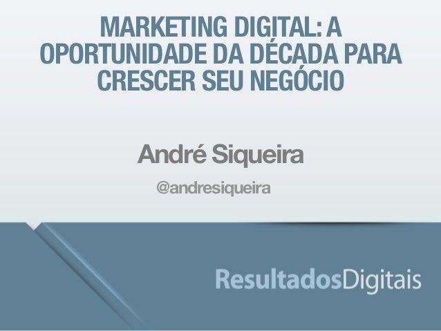 MARKETING DIGITAL: A  OPORTUNIDADE DA DÉCADA PARA  CRESCER SEU NEGÓCIO  André Siqueira  @andresiqueira