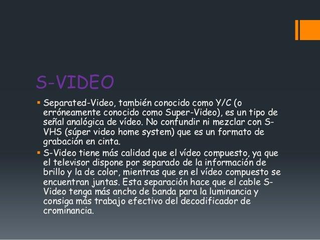 S-VIDEO Separated-Video, también conocido como Y/C (o  erróneamente conocido como Super-Video), es un tipo de  señal anal...