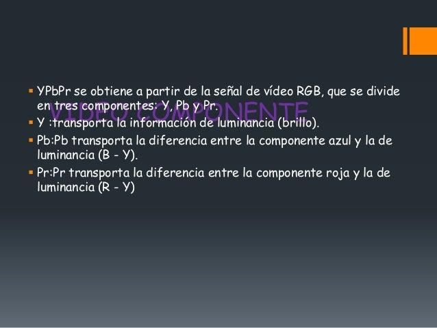  YPbPr se obtiene a partir de la señal de vídeo RGB, que se divide   VIDEO COMPONENTE  en tres componentes: Y, Pb y Pr. ...