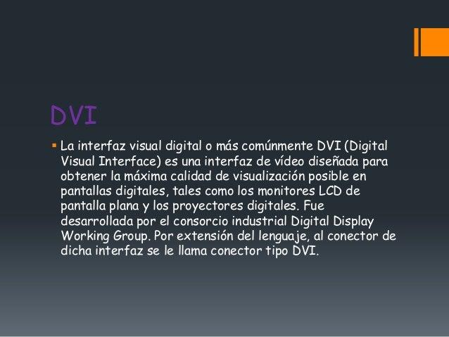 DVI La interfaz visual digital o más comúnmente DVI (Digital  Visual Interface) es una interfaz de vídeo diseñada para  o...
