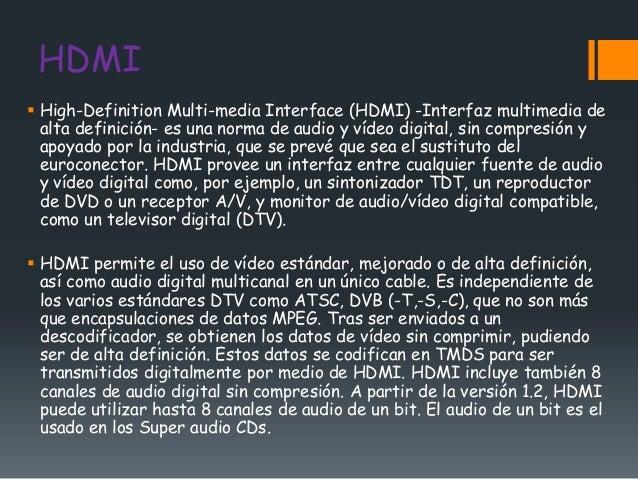 HDMI High-Definition Multi-media Interface (HDMI) -Interfaz multimedia de  alta definición- es una norma de audio y vídeo...