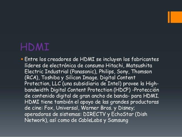 HDMI Entre los creadores de HDMI se incluyen los fabricantes  líderes de electrónica de consumo Hitachi, Matsushita  Elec...
