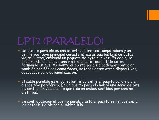 LPT1 (PARALELO) Un puerto paralelo es una interfaz entre una computadora y un  periférico, cuya principal característica ...