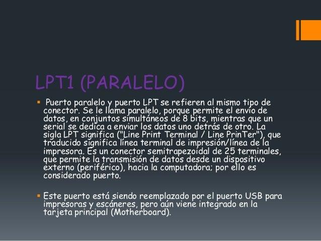 LPT1 (PARALELO) Puerto paralelo y puerto LPT se refieren al mismo tipo de  conector. Se le llama paralelo, porque permite...