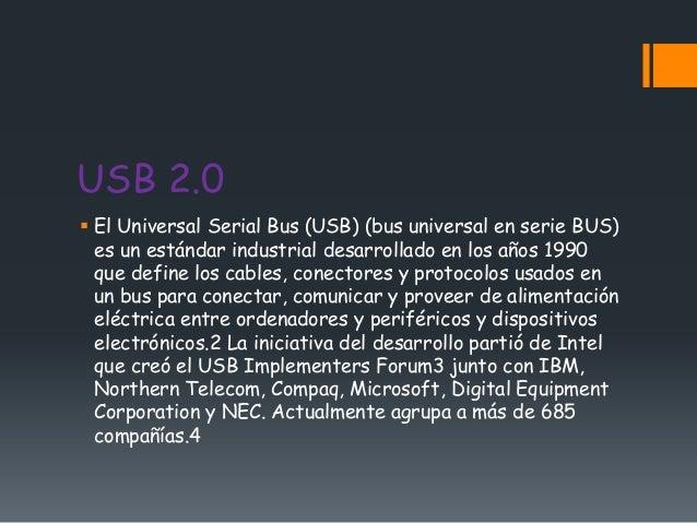 USB 2.0 El Universal Serial Bus (USB) (bus universal en serie BUS)  es un estándar industrial desarrollado en los años 19...