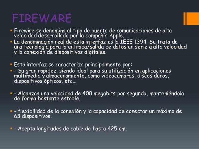 FIREWARE Firewire se denomina al tipo de puerto de comunicaciones de alta  velocidad desarrollado por la compañía Apple....