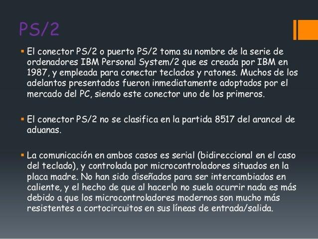 PS/2 El conector PS/2 o puerto PS/2 toma su nombre de la serie de  ordenadores IBM Personal System/2 que es creada por IB...