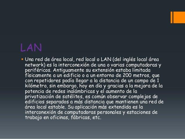 LAN Una red de área local, red local o LAN (del inglés local área  network) es la interconexión de una o varias computado...