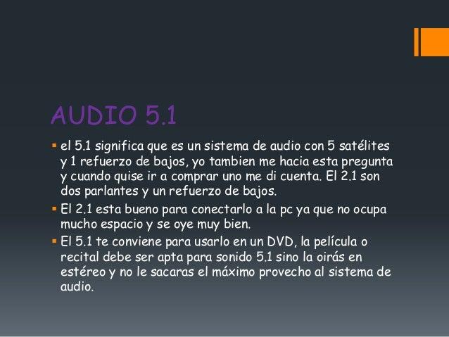 AUDIO 5.1 el 5.1 significa que es un sistema de audio con 5 satélites  y 1 refuerzo de bajos, yo tambien me hacia esta pr...