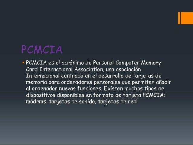 PCMCIA PCMCIA es el acrónimo de Personal Computer Memory  Card International Association, una asociación  Internacional c...