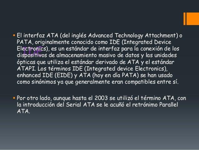  El interfaz ATA (del inglés Advanced Technology Attachment) o  PATA, originalmente conocido como IDE (Integrated Device ...