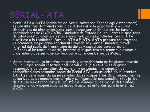 SERIAL- ATA Serial ATA o SATA (acrónimo de Serial Advanced Technology Attachment)  es una interfaz de transferencia de da...