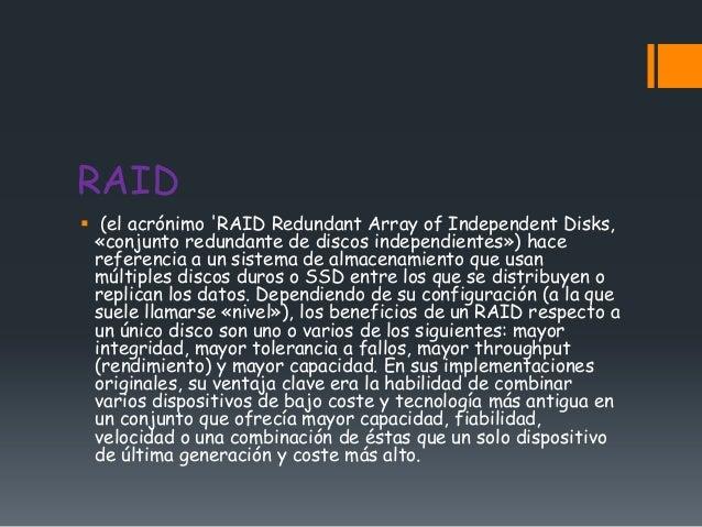 RAID (el acrónimo RAID Redundant Array of Independent Disks,  «conjunto redundante de discos independientes») hace  refer...