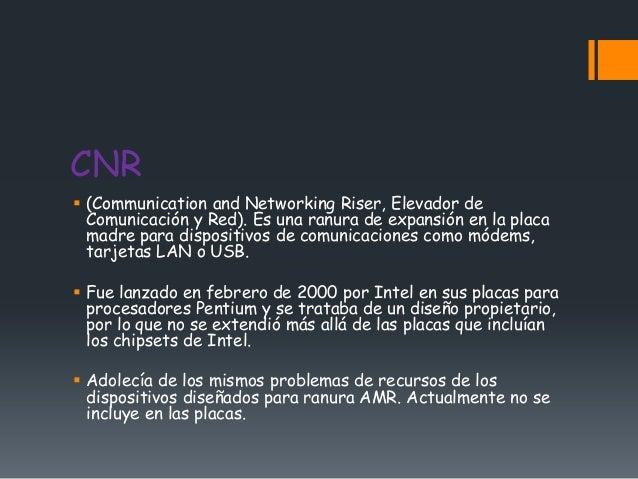 CNR (Communication and Networking Riser, Elevador de  Comunicación y Red). Es una ranura de expansión en la placa  madre ...